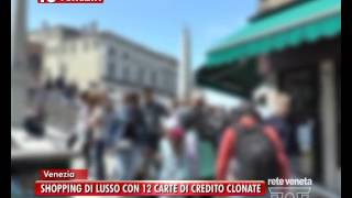 TG VENEZIA (26/07/2016) - SHOPPING DI LUSSO CON 12 CARTE DI CREDITO CLONATE