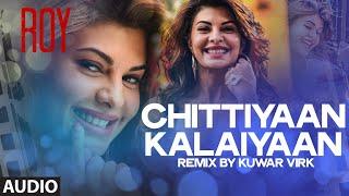'chittiyaan kalaiyaan' full audio song (remix) | roy | meet bros anjjan, kuwar virk | t-series