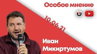 Особое мнение / Иван Микиртумов // 10.06.21