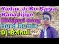 Yadav ji ko saiya bana lijiye Rahul Raj Dj Rahul /Dj Gulasan