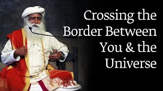 Crossing the Border Between You and the Universe | Sadhguru