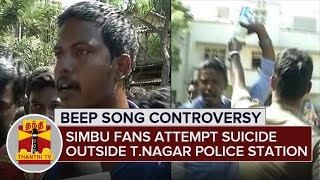 Beep Song Controversy : Simbu fans attempt suicide in front of T.Nagar Police Station