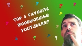 Top 5 Favorite Woodworking Youtubers?