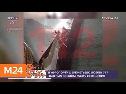Смотреть фото В аэропорту Шереметьево Boeing 747 зацепил крылом мачту освещения - Москва 24 новости россия москва
