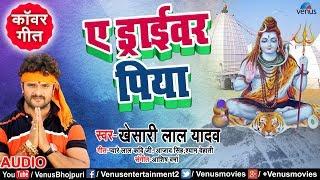 Khesari Lal Yadav का New सुपरहिट Kanwar Geet A Driver Piya Bhojpuri Bol Bam Song
