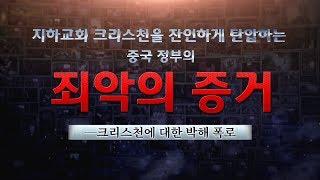 <지하교회 크리스천을 잔인하게 탄압하는 중국 정부의 죄악의 증거>