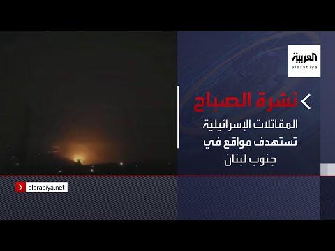 نشرة الصباح | المقاتلات الإسرائيلية تستهدف مواقع في جنوب لبنان