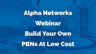 Alpha Networks Webinar - Build Your Own PBNs At Low Cost