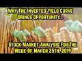 Why The Inverted Yield Curve Brings Opportunity- Stock market analysis for week of March 25th, 2019