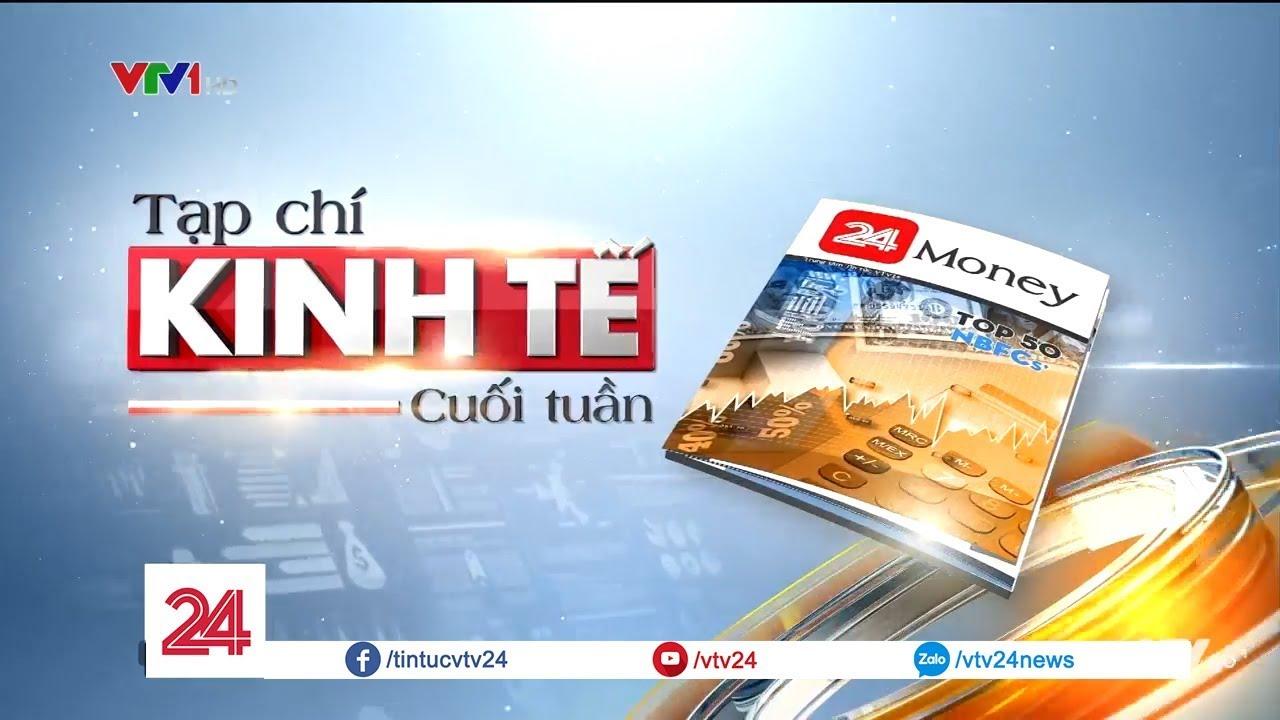 Tạp chí kinh tế cuối tuần 21/7 - Tin Tức VTV24