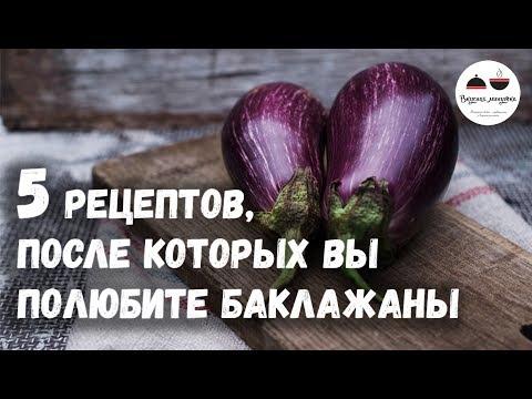 5 РЕЦЕПТОВ, после которых вы полюбите БАКЛАЖАНЫ  Eggplants - Простые вкусные домашние видео рецепты блюд