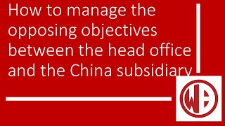How to manage the opposing objectives between the head office and the China subsidiary