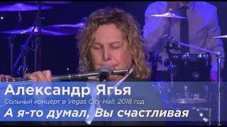 Ягья Александр  -  А я то, думал Вы счастливая Вегас Сити Холл 2018