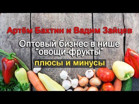 Запуск оптового бизнеса в нишах овощи и фрукты: доводы за и против | Артём Бахтин и Вадим Зайцев