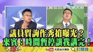 【精彩】議員質詢作秀搶曝光? 大爆卦來賓:時間暫停讓我講完!