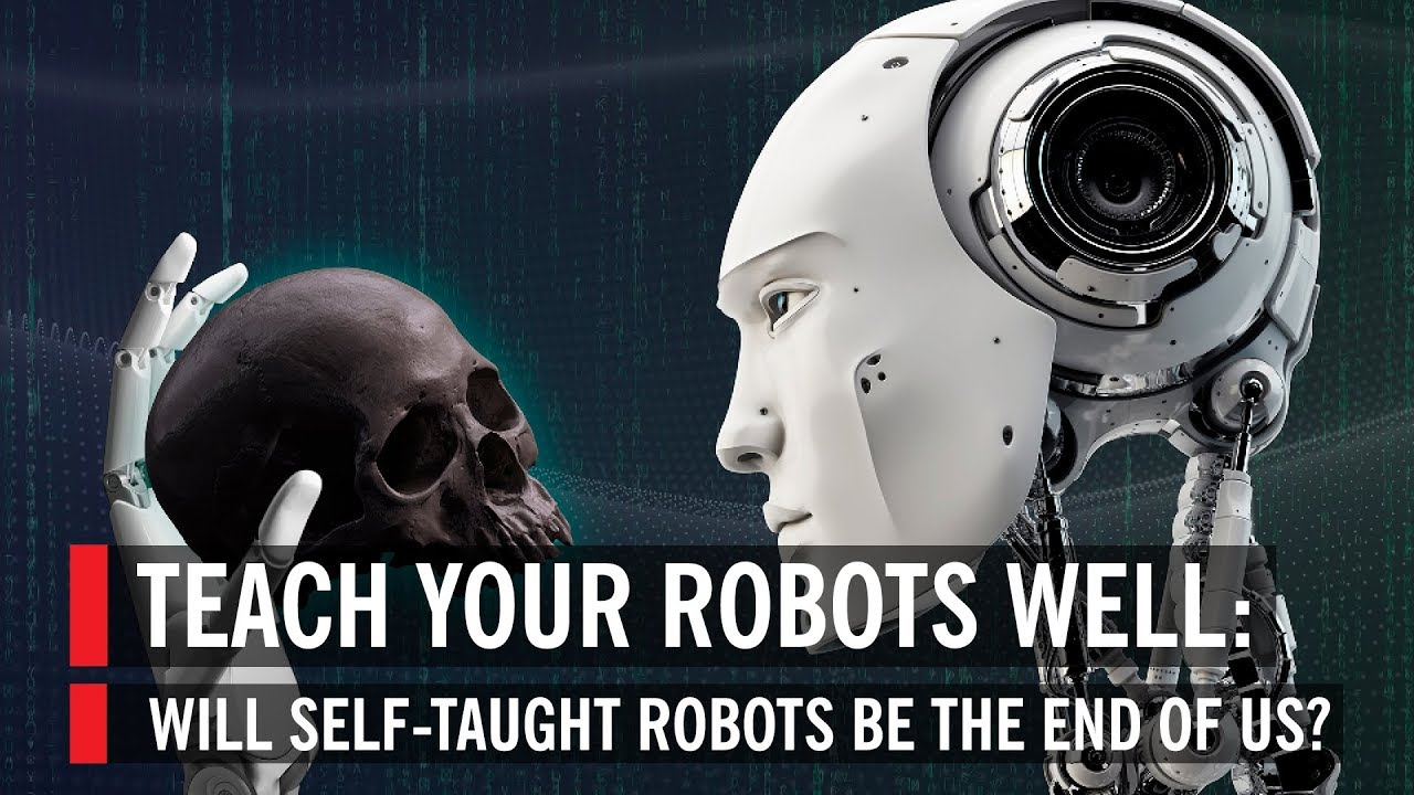 Teach Your Robots Well: Will Self-taught Robots Be The End Of Us?