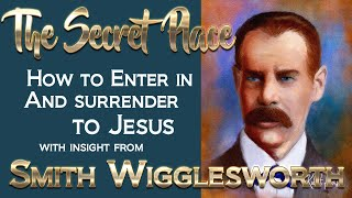 Smith Wigglesworth's Insight on the Secret Place and How to Enter In and Surrender to Him