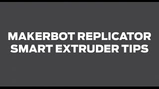 MakerBot Support | Replicator 5th Gen, Smart Extruder Tips