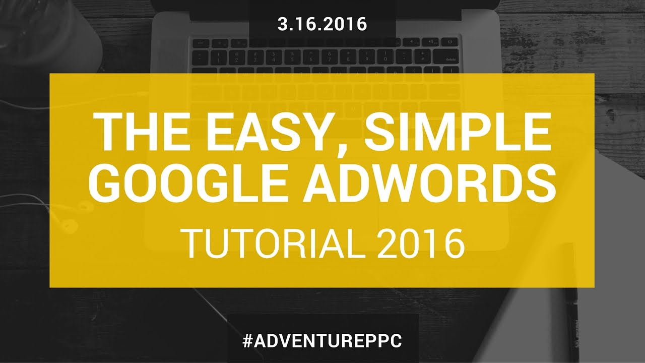 Complete Google AdWords Tutorial 2016: Go From Beginner To Advanced With This AdWords Course