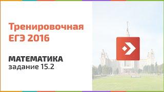 Тренировочный ЕГЭ по математике. Задание 15.2, 2016. Подготовка к ЕГЭ в Новосибирске, егэцентр.рф