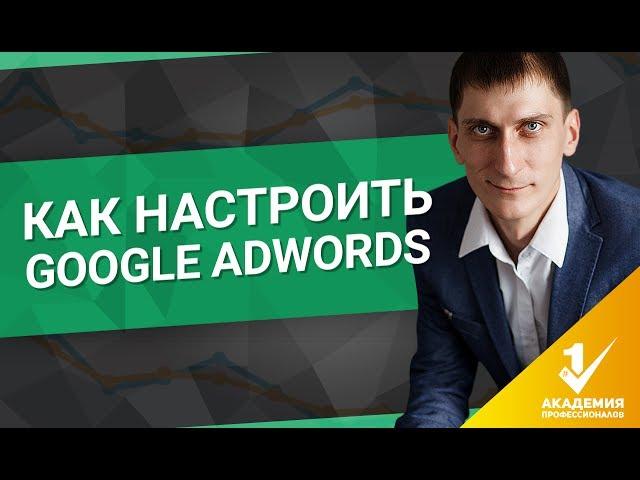 Как настроить Google AdWords? Пошаговая настройка рекламы в Google AdWords.