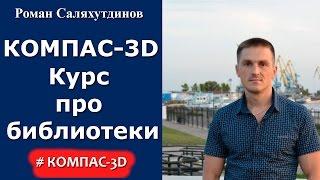 Видеокурс ''Автоматизация работы в КОМПАС-3D''. Библиотеки