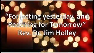 """Forgetting yesterday, and Reaching for Tomorrow"" Philippians 3: 13- 14 (KJV) Rev. Dr. Jim Holley"