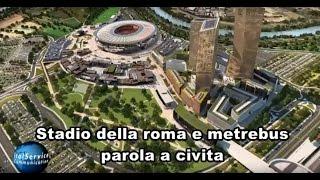 STADIO DELLA ROMA E METREBUS PAROLA A CIVITA