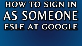 How To Sign In As Someone Else: Gmail and Google