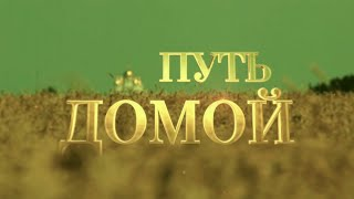 Документальный фильм «Путь Домой». Телеканал Кубань 24.