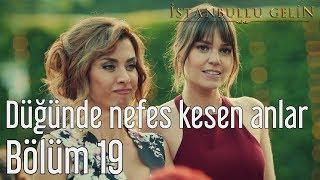 İstanbullu Gelin 19. Bölüm - Düğünde Nefes Kesen Anlar