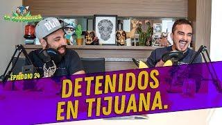 La Cotorrisa - Episodio 24 - Detenidos en Tijuana.