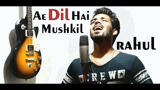 Ae Dil Hai Mushkil    Rahul Rajput   Arijit Singh   Ranveer   Aishwarya   Anushka   Cover Song