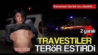 Karaman'da travestiler terör estirdi.