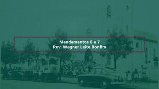 Mandamentos 6 e 7 - Rev. Wagner Leite Bonfim
