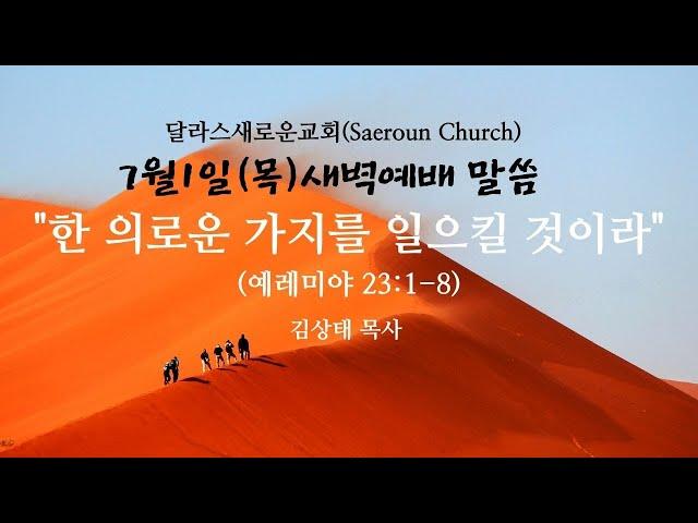 [달라스새로운교회] 7/1(목) 새벽예배 말씀ㅣ한 의로운 가지를 일으킬 것이라(롐23:1-8)ㅣ김상태 목사