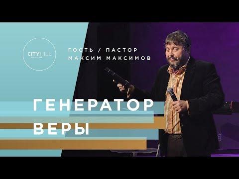 Пастор Максим Максимов - Генератор Веры   Церковь CityHill
