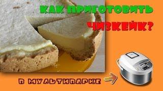 Как готовить ЧИЗКЕЙК в Мультиварке  - Просто и Вкусно!
