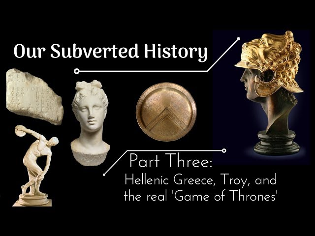 Conspiracy? Our Subverted History, Part 3 - Hellenic Greece, Troy, and the real 'Game of Thrones'