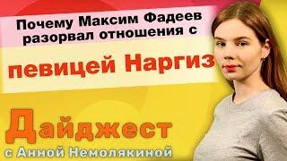 Почему Максим Фадеев разорвал отношения с певицей Наргиз. Дайджест с Анной Немолякиной