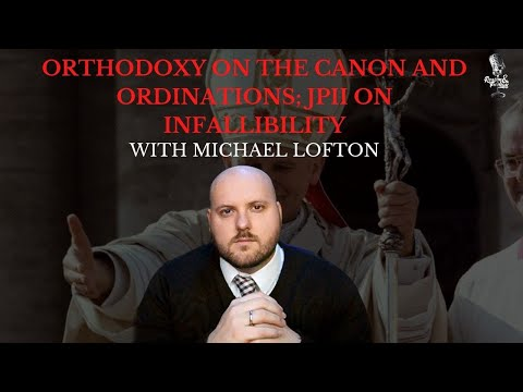 Orthodoxy on the Canon and Ordination; JPII on Ordinary Papal Infallibility with Michael Lofton