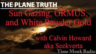 The Plane Truth ~  Sun Gazing, ORMUS and White Powder Gold w/ Calvin Howard aka Seekverta - PTS 3072