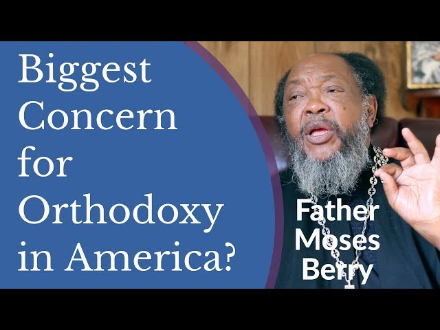 Father Moses Berry - Biggest Concern for Orthodoxy in America?