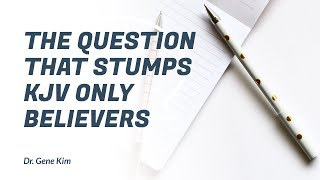 The Question that Stumps KJV Only Believers - Dr. Gene Kim
