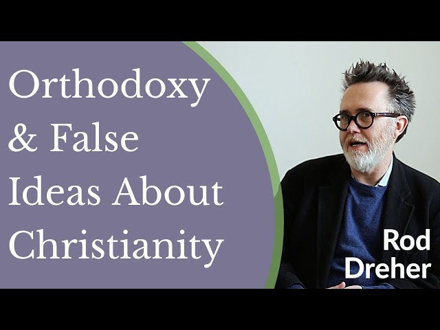 Rod Dreher - Orthodoxy & False Ideas About Christianity