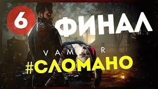 Vampyr #6 ● #CЛОМАЛ ИГРУ В ХЛАМ. ФИНАЛ