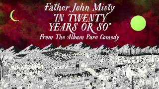 Father John Misty - In Twenty Years or So