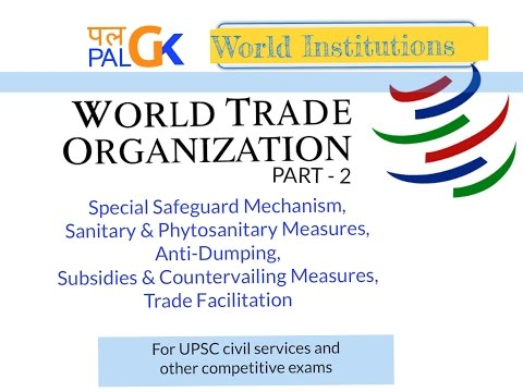 WTO (Part 2 ) : SSM, SPS, Anti-Dumping, Subsidies & Countervailing Measures, Trade Facilitation
