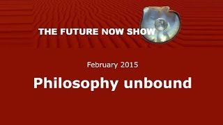 Philosophy unbound - The Future Now Show