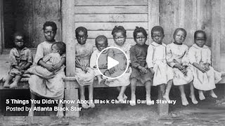 Five (5) Things You Need To Know About Black Children During Slavery. All True My People.
